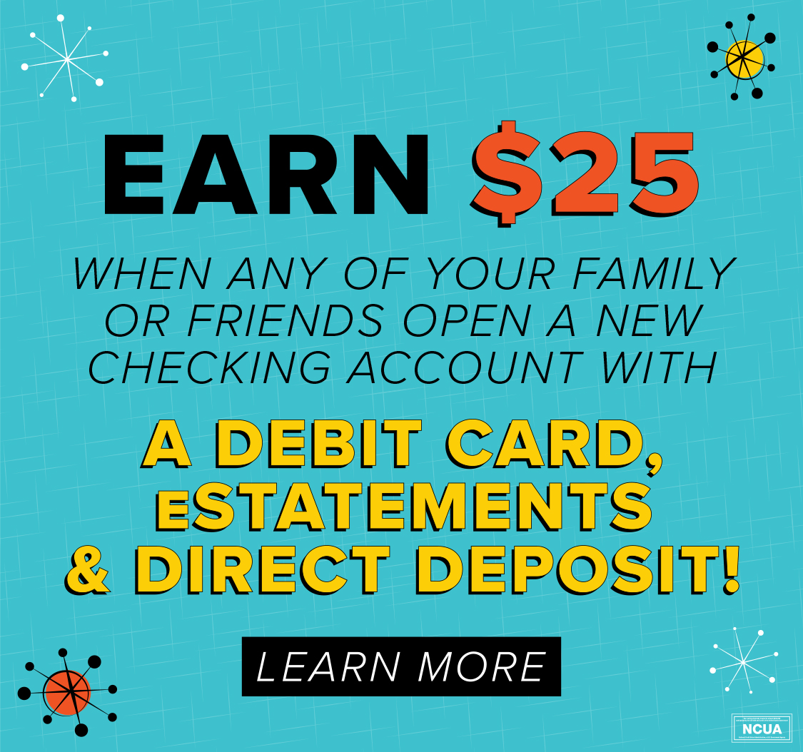 Earn $25 when any of your family or friends open a new checking account with a debit card, estatements and direct deposit!